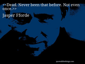 Jasper Fforde - quote-Dead. Never been that before. Not even once. # ...