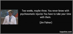 ... injuries You have to take your time with them. - Jim Palmer