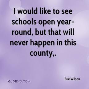 Sue Wilson - I would like to see schools open year-round, but that ...