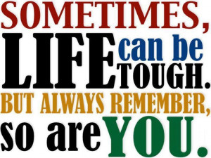 Sometimes life can be tough, but always remember so are you! - Author ...