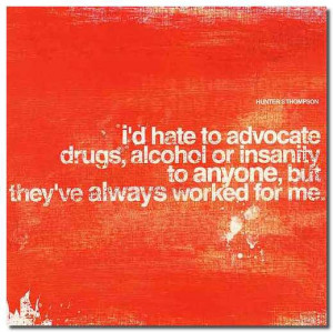 hate to advocate drugs, alcohol or insanity to anyone, but they've ...
