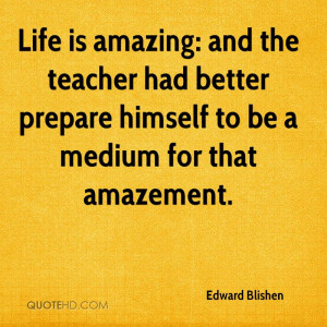 Life is amazing: and the teacher had better prepare himself to be a ...