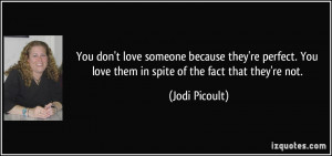 You don't love someone because they're perfect. You love them in spite ...