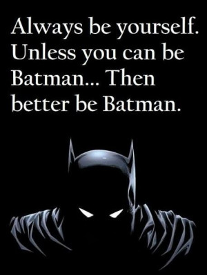 Always be yourself! Unless you can be Batman. Then better be Batman.