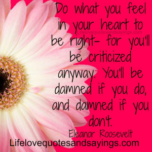 ... you'll be criticized anyway. You'll be damned if you do, and damned if