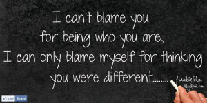 can't blame you for being who you are, I can only blame myself for ...