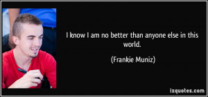 know I am no better than anyone else in this world. - Frankie Muniz