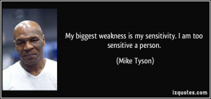 ... weakness is my sensitivity. I am too sensitive a person. - Mike Tyson