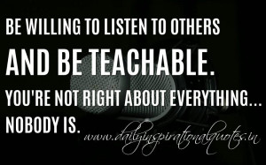 Be willing to listen to others and be teachable. You're not right ...