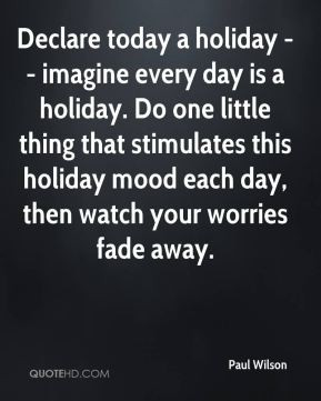 Declare today a holiday -- imagine every day is a holiday. Do one ...