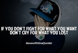 If you don't fight for what you want, don't cry for what you lost.