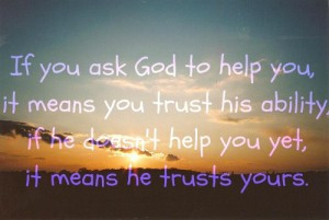 ask god to help you it means you trust his ability if he doesn t help ...