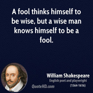fool thinks himself to be wise, but a wise man knows himself to be a ...