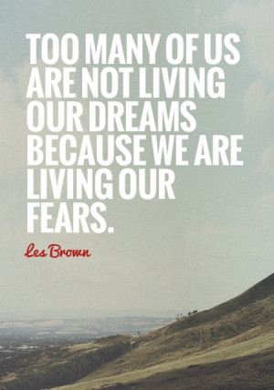 ... are not living our dreams because we are living our fears. - Les Brown