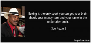 Boxing is the only sport you can get your brain shook, your money took ...