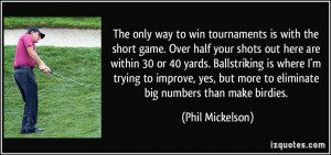 The only way to win tournaments is with the short game. Over half your ...