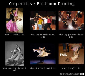 Competitive ballroom dancing, What people think I do, What I really do ...