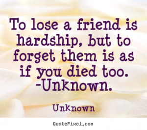 Friendship quote - To lose a friend is hardship, but to forget them is ...