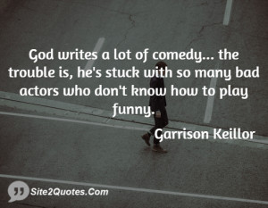 God writes a lot of comedy... the trouble is, he's stuck with so many ...
