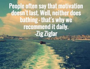 ... does bathing – that's why we recommend it daily.—Zig Ziglar