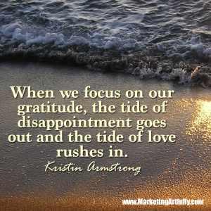 When we focus on our gratitude, the tide of disappointment goes out ...