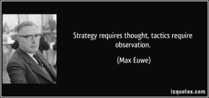 Strategy requires thought, tactics require observation. - Max Euwe