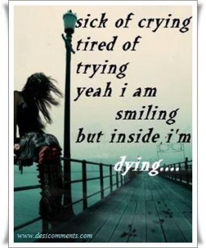 ... crying,Tired of trying,yeah I'm smilling,but deep inside,I'm dying