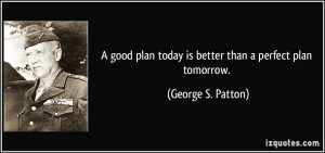 good plan today is better than a perfect plan tomorrow. - George S ...
