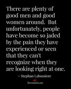 There are plenty of good men and good women around. But unfortunately ...