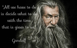 """... decide is what to do with the time that is given to us."""" – Gandalf"""