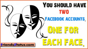 You should have two Facebook accounts. One for each face.