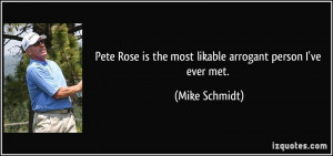 Pete Rose is the most likable arrogant person I've ever met. - Mike ...