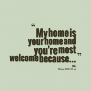 My home is your home and you're most welcome because...