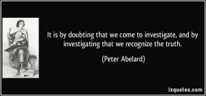 It is by doubting that we come to investigate, and by investigating ...