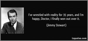 ... , and I'm happy, Doctor, I finally won out over it. - Jimmy Stewart