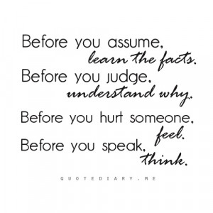 quote - Before you assume, learn the facts. Before you judge ...