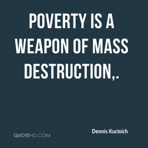 Poverty is a weapon of mass destruction.