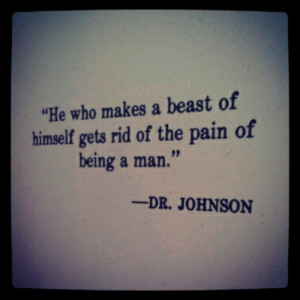 ... He who makes a beast of himself gets rid of the pain of being a man