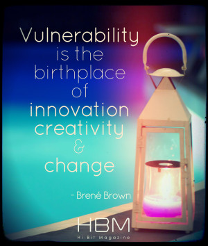 Vulnerability is the birthplace of innovation, creativity & change ...
