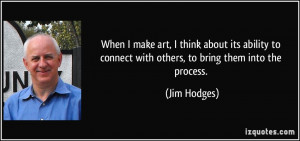 When I make art, I think about its ability to connect with others, to ...