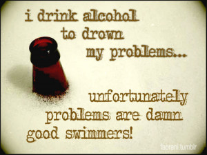 Drink Alcohol To Drown My Problems