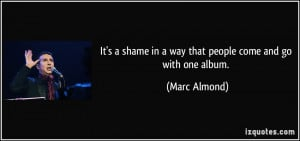 ... shame in a way that people come and go with one album. - Marc Almond