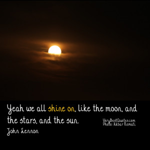 Yeah we all shine on, like the moon, and the stars, and the sun. John ...