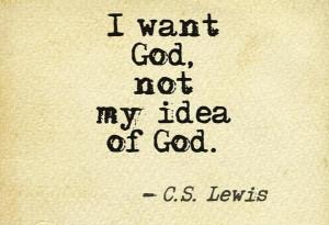 "want God, not my idea of God."" (C.S. Lewis)"