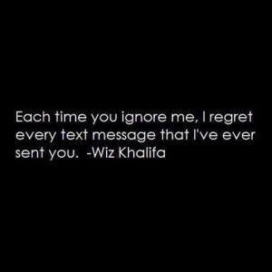 ... you ignore me, I regret every text message that I've ever sent you