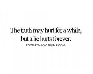 The truth may hurt for a while, but a lie hurts forever.