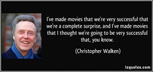 ... we're going to be very successful that, you know. - Christopher Walken