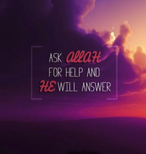 Ask Allah for help and he will answer