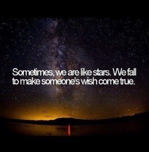 Quotes 291 Sometimes we are like stars, we fall to make someones wish ...
