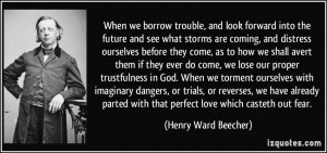 When we borrow trouble, and look forward into the future and see what ...